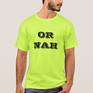 OR NAH T-Shirt
