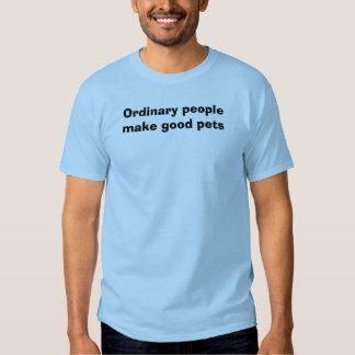 Ordinary people make good pets t-shirts