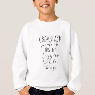 organized people are just too lazy to look for sweatshirt