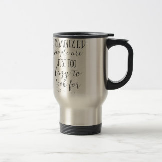 organized people are just too lazy to look for travel mug