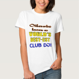 Otherwise known as world's bestest club DJ Tshirts