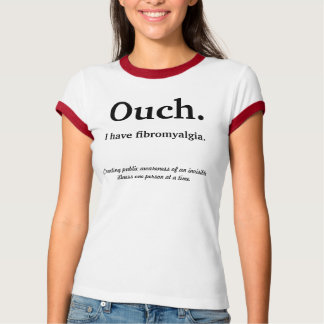 Ouch., I have fibromyalgia., Creating public aw... T-Shirt