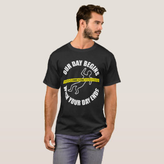 Our Day Begins When Your Day Ends Forensics T-Shirt