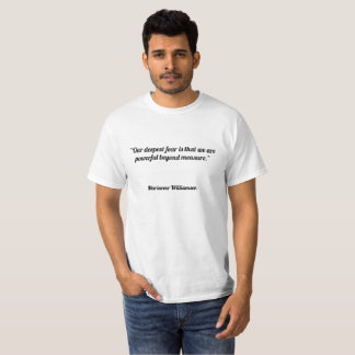 Our deepest fear is that we are powerful beyond me T-Shirt