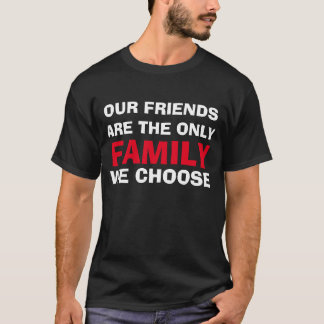 """Our Friends Are The Only Family We Choose"" shirt"