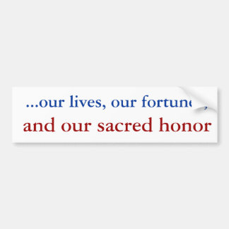 ...our lives, our fortunes, , and our sacred honor bumper sticker
