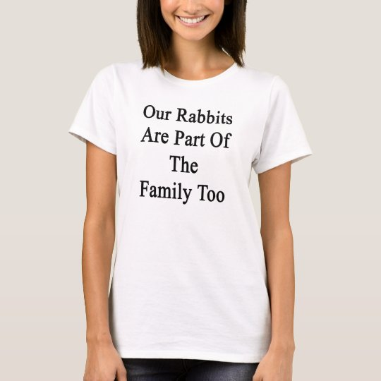 Our Rabbits Are Part Of The Family Too T-Shirt