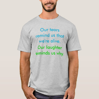 Our tears remind us that we're alive., Our laug... T-Shirt
