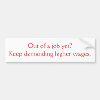Out of a job yet?Keep demanding higher wages. Bumper Sticker