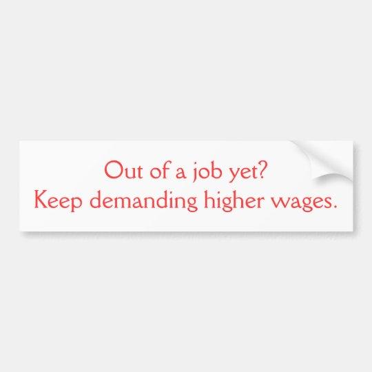 Out of a job yet?Keep demanding higher wages. Bumper Sticker