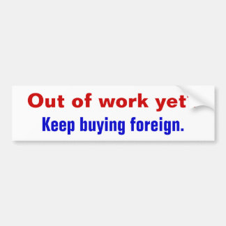 Out of work yet?, Keep buying foreign. Bumper Sticker