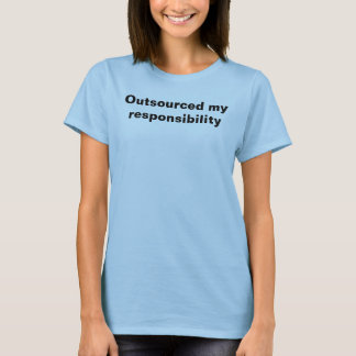 Outsourced my responsibility T-Shirt