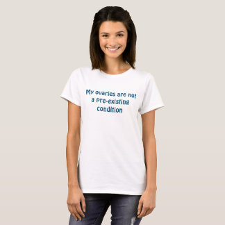 Ovaries Are Not a Pre-existing Condition T-Shirt