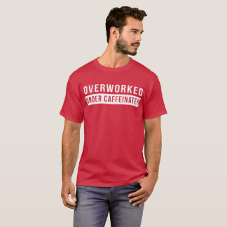 Overworked under caffeinated funny office joke T-Shirt
