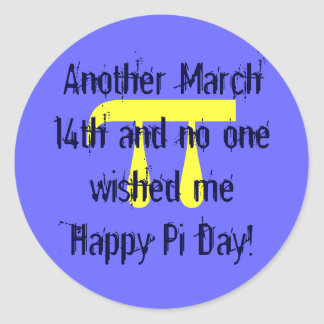 p, Another March 14th and no one wished me Happ... Classic Round Sticker
