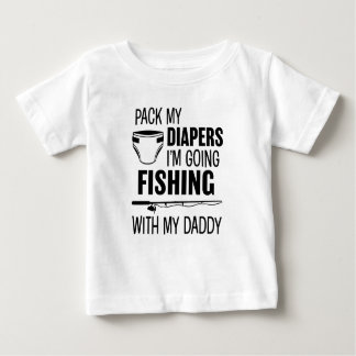 Pack my Diapers I'm Going Fishing with my Daddy Sh Baby T-Shirt