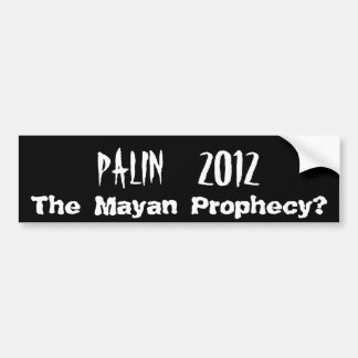PALIN    2012, The Mayan Prophecy? Bumper Sticker