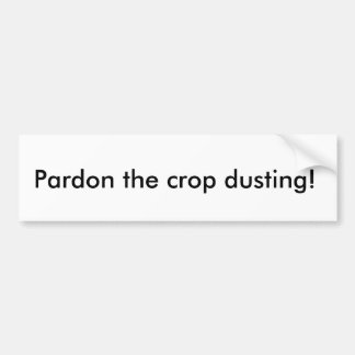 Pardon the crop dusting! bumper sticker