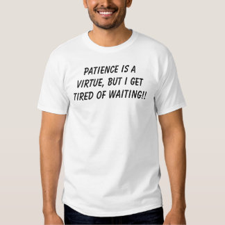 Patience is a virtue, but I get tired of waiting!! T-shirt