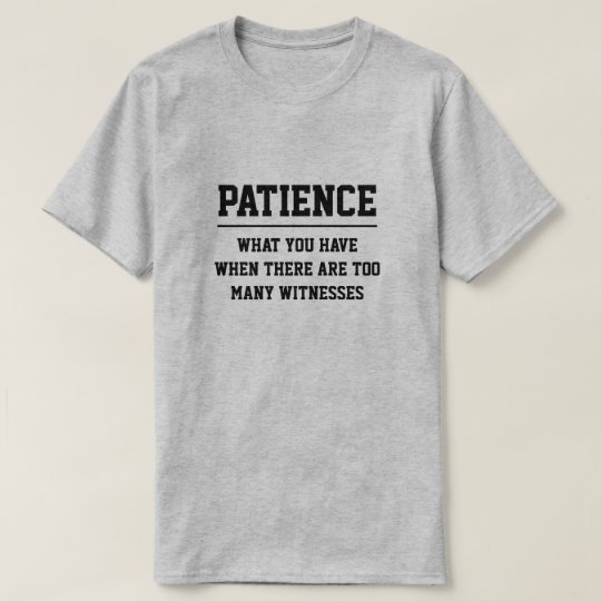 PATIENCE - WHAT YOU HAVE WHEN THERE ARE TOO MANY.. T-Shirt