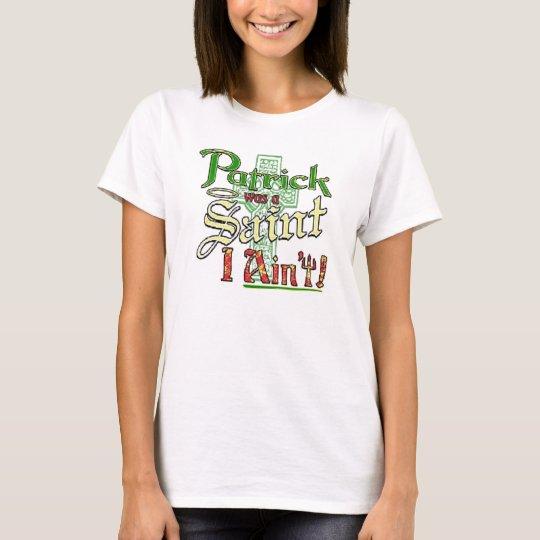 Patrick was a Saint, I aint! T-Shirt