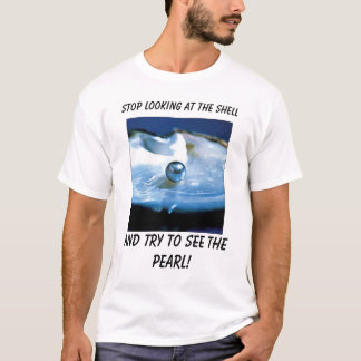 Pearl_Oyster, stop looking at the shell, And tr... T-Shirt