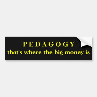 Pedagogy - that's where the big money is bumper sticker