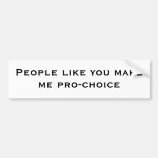 People like you makeme pro-choice bumper sticker