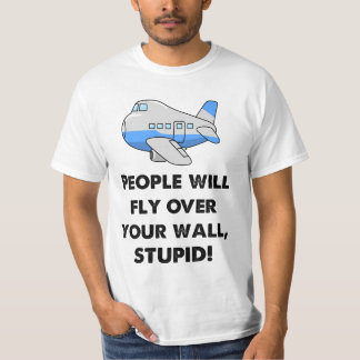 People Will Fly Over Your Wall, Stupid! T-Shirt
