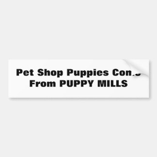 Pet Shop Puppies Come From PUPPY MILLS Bumper Sticker