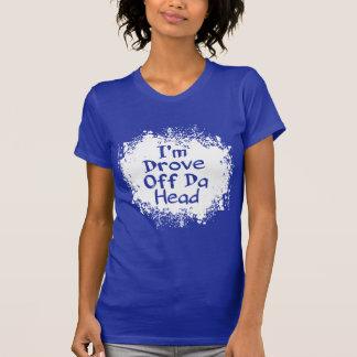 Phrases - I'm Drove Off da Head T-Shirt