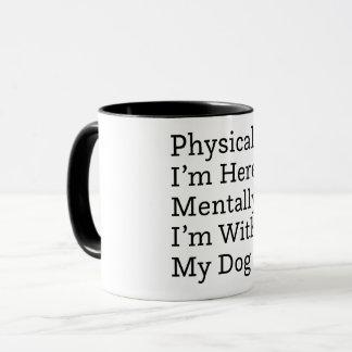 Physically I'm Here, Mentally I'm With My Dog Mug