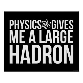 Physics Gives Me A Large Hadron Poster
