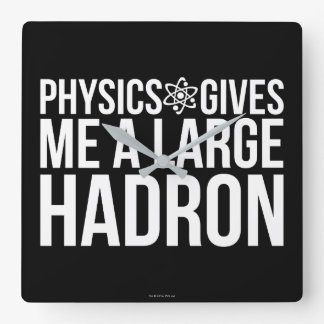 Physics Gives Me A Large Hadron Square Wall Clock
