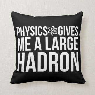 Physics Gives Me A Large Hadron Throw Pillow