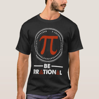 Pi - Be irrational. Gift Shirt