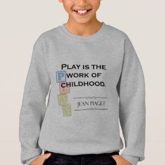 Piaget Quote - Play is the Work of Childhood Sweatshirt