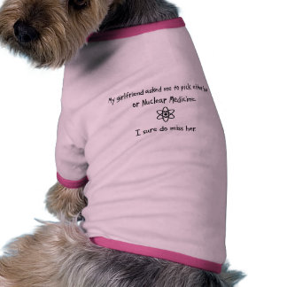 Pick Girlfriend or Nuclear Medicine Dog Clothing
