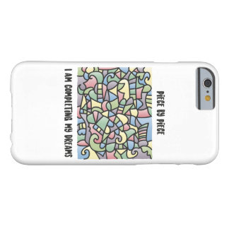 Piece by piece I am completing my dreams Barely There iPhone 6 Case