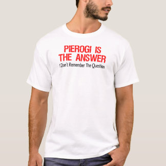 Pierogi Is The Answer I Don't Remember The Questio T-Shirt