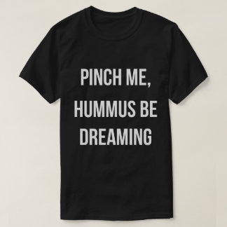 Pinch Me, Hummus Be Dreaming White Font T-Shirt