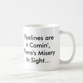 Pipelines are A Comin',There's Misery In Sight... Classic White Coffee Mug