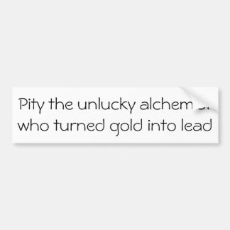 Pity the unlucky alchemist ... bumper sticker