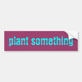 plant something Sticker Bumper Sticker