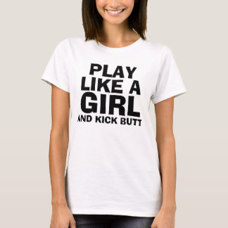 PLAY LIKE A GIRL, & KICK BUTT T-shirts