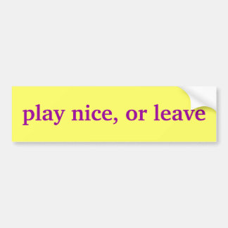 play nice, or leave bumper sticker