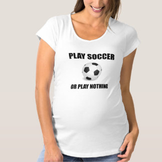 Play Soccer Or Nothing Maternity T-Shirt