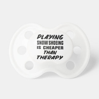 Playing Snow Shoeing is cheaper than therapy Pacifier