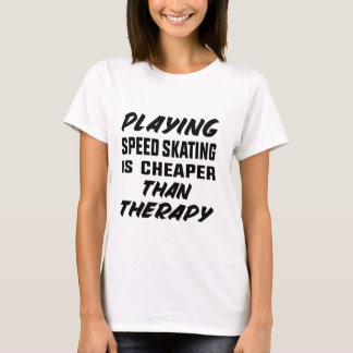 Playing Speed Skating is cheaper than therapy T-Shirt