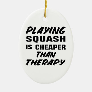 Playing Squash is cheaper than therapy Ceramic Ornament